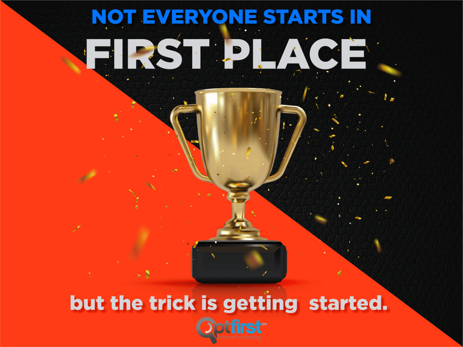 NOT EVERYONE STARTS IN FIRST PLACE – But the trick is getting started.